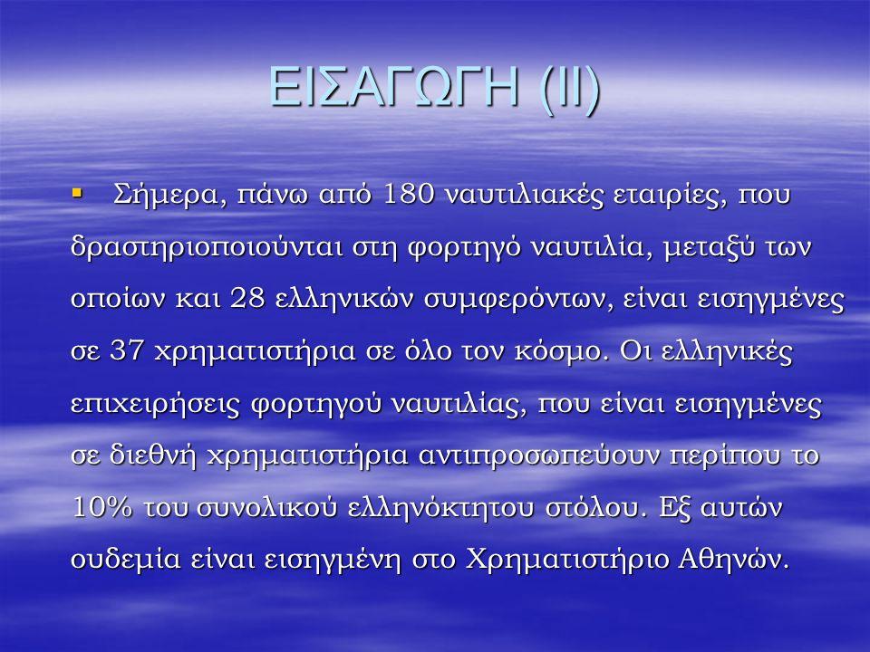 ΕΙΣΑΓΩΓΗ (ΙΙ)  Σήμερα, πάνω από 180 ναυτιλιακές εταιρίες, που δραστηριοποιούνται στη φορτηγό ναυτιλία, μεταξύ των οποίων και 28 ελληνικών συμφερόντων, είναι εισηγμένες σε 37 χρηματιστήρια σε όλο τον κόσμο.