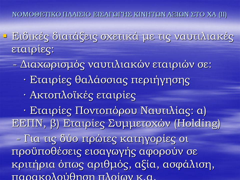 ΝΟΜΟΘΕΤΙΚΟ ΠΛΑΙΣΙΟ ΕΙΣΑΓΩΓΉΣ ΚΙΝΗΤΩΝ ΑΞΙΩΝ ΣΤΟ ΧΑ (ΙΙ)  Ειδικές διατάξεις σχετικά με τις ναυτιλιακές εταιρίες: - Διαχωρισμός ναυτιλιακών εταιριών σε: - Διαχωρισμός ναυτιλιακών εταιριών σε: ∙ Εταιρίες θαλάσσιας περιήγησης ∙ Εταιρίες θαλάσσιας περιήγησης ∙ Ακτοπλοϊκές εταιρίες ∙ Ακτοπλοϊκές εταιρίες ∙ Εταιρίες Ποντοπόρου Ναυτιλίας: α) ΕΕΠΝ, β) Εταιρίες Συμμετοχών (Holding) ∙ Εταιρίες Ποντοπόρου Ναυτιλίας: α) ΕΕΠΝ, β) Εταιρίες Συμμετοχών (Holding) - Για τις δύο πρώτες κατηγορίες οι προϋποθέσεις εισαγωγής αφορούν σε κριτήρια όπως αριθμός, αξία, ασφάλιση, παρακολούθηση πλοίων κ.α.