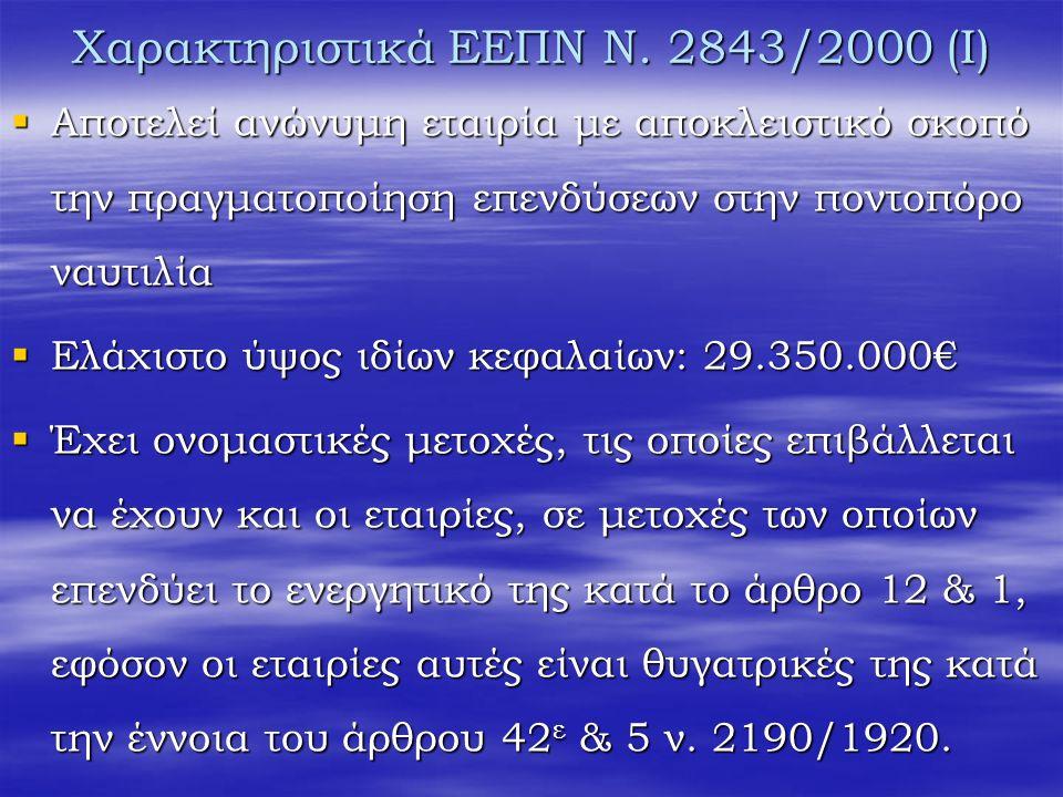 Χαρακτηριστικά ΕΕΠΝ N. 2843/2000 (Ι)  Αποτελεί ανώνυμη εταιρία με αποκλειστικό σκοπό την πραγματοποίηση επενδύσεων στην ποντοπόρο ναυτιλία  Ελάχιστο