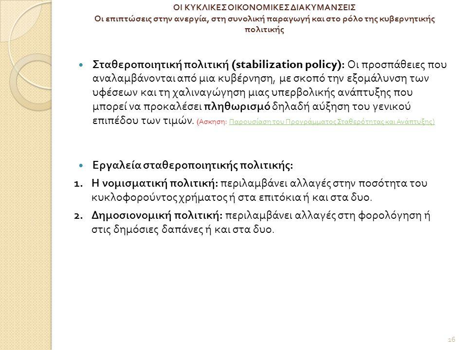 ΟΙ ΚΥΚΛΙΚΕΣ ΟΙΚΟΝΟΜΙΚΕΣ ΔΙΑΚΥΜΑΝΣΕΙΣ Οι επιπτώσεις στην ανεργία, στη συνολική παραγωγή και στο ρόλο της κυβερνητικής πολιτικής Σταθεροποιητική πολιτική (stabilization policy): Οι προσπάθειες που αναλαμβάνονται από μια κυβέρνηση, με σκοπό την εξομάλυνση των υφέσεων και τη χαλιναγώγηση μιας υπερβολικής ανάπτυξης που μπορεί να προκαλέσει πληθωρισμό δηλαδή αύξηση του γενικού επιπέδου των τιμών.