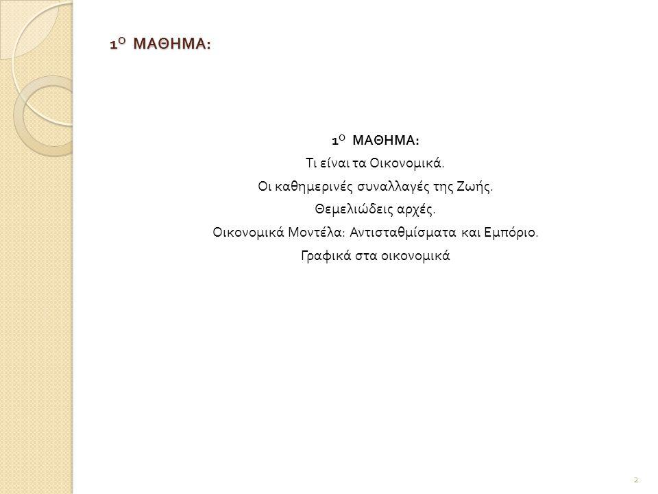 1 Ο ΜΑΘΗΜΑ : Alfred Marshall: Τα οικονομικά είναι μια μελέτη του ανθρώπινου είδους στις καθημερινές συναλλαγές της ζωής.