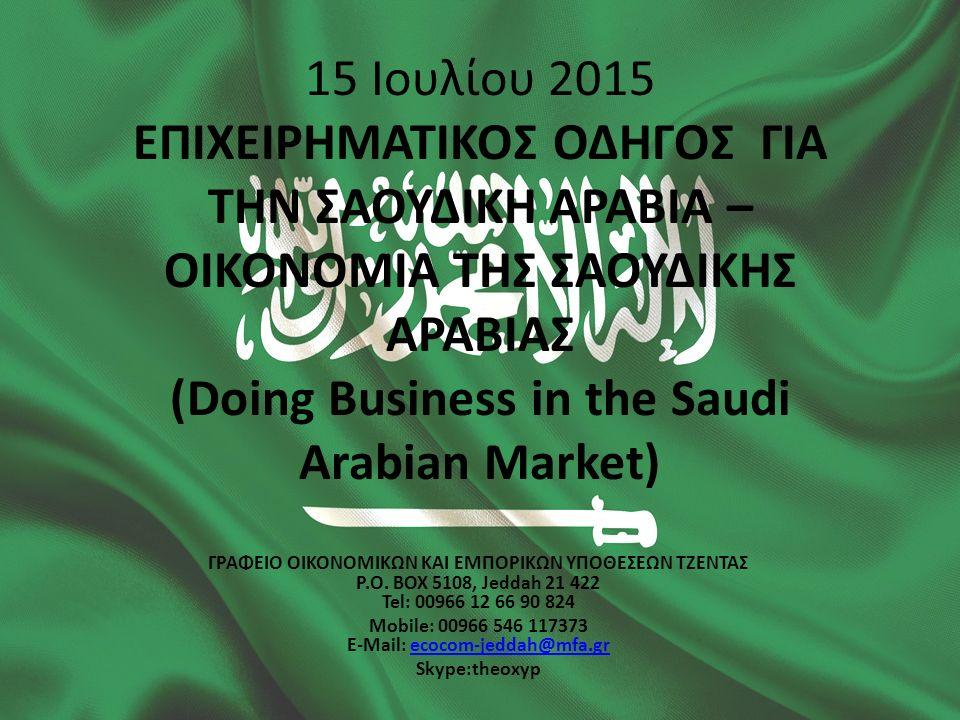 15 Ιουλίου 2015 ΕΠΙΧΕΙΡΗΜΑΤΙΚΟΣ ΟΔΗΓΟΣ ΓΙΑ ΤΗΝ ΣΑΟΥΔΙΚΗ ΑΡΑΒΙΑ – ΟΙΚΟΝΟΜΙΑ ΤΗΣ ΣΑΟΥΔΙΚΗΣ ΑΡΑΒΙΑΣ (Doing Business in the Saudi Arabian Market) ΓΡΑΦΕΙΟ ΟΙΚΟΝΟΜΙΚΩΝ ΚΑΙ ΕΜΠΟΡΙΚΩΝ ΥΠΟΘΕΣΕΩΝ ΤΖΕΝΤΑΣ P.O.