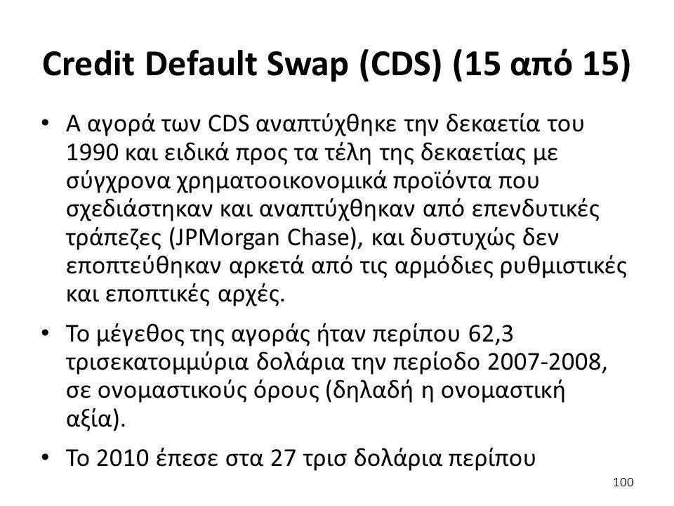 Credit Default Swap (CDS) (15 από 15) Α αγορά των CDS αναπτύχθηκε την δεκαετία του 1990 και ειδικά προς τα τέλη της δεκαετίας με σύγχρονα χρηματοοικονομικά προϊόντα που σχεδιάστηκαν και αναπτύχθηκαν από επενδυτικές τράπεζες (JPMorgan Chase), και δυστυχώς δεν εποπτεύθηκαν αρκετά από τις αρμόδιες ρυθμιστικές και εποπτικές αρχές.