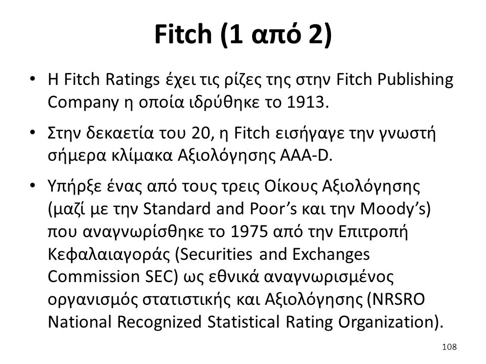 Fitch (1 από 2) H Fitch Ratings έχει τις ρίζες της στην Fitch Publishing Company η οποία ιδρύθηκε το 1913. Στην δεκαετία του 20, η Fitch εισήγαγε την