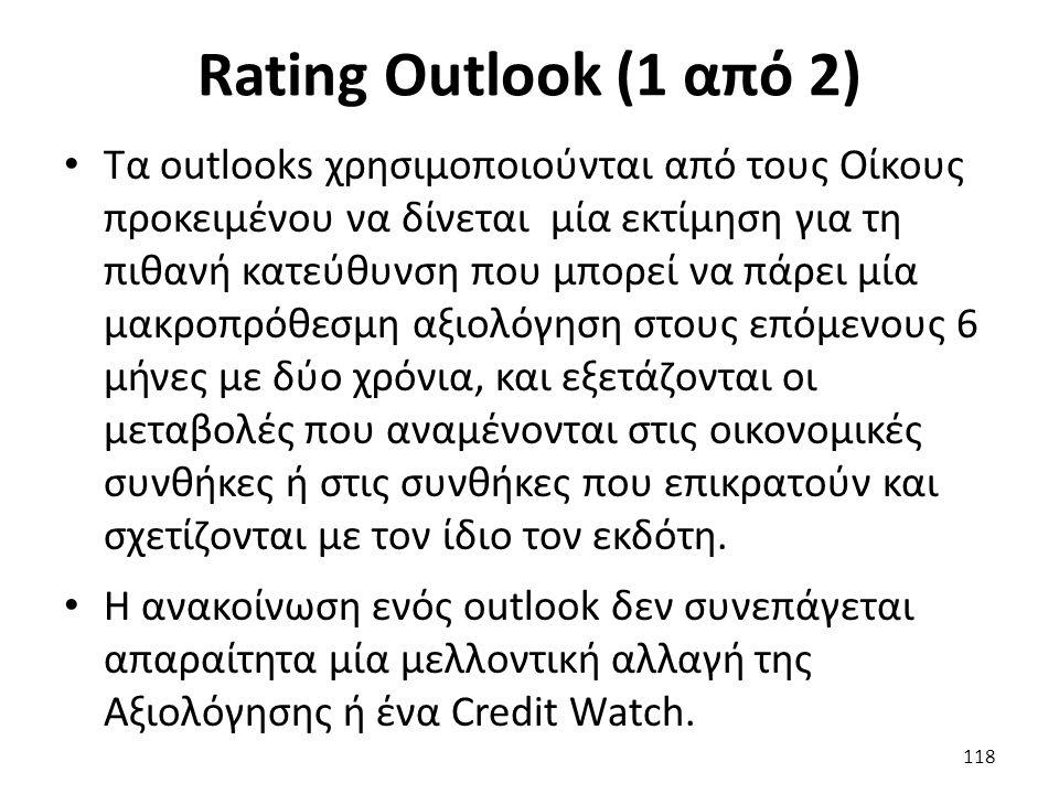 Rating Outlook (1 από 2) Τα outlooks χρησιμοποιούνται από τους Οίκους προκειμένου να δίνεται μία εκτίμηση για τη πιθανή κατεύθυνση που μπορεί να πάρει μία μακροπρόθεσμη αξιολόγηση στους επόμενους 6 μήνες με δύο χρόνια, και εξετάζονται οι μεταβολές που αναμένονται στις οικονομικές συνθήκες ή στις συνθήκες που επικρατούν και σχετίζονται με τον ίδιο τον εκδότη.