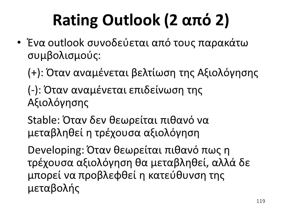 Rating Outlook (2 από 2) Ένα outlook συνοδεύεται από τους παρακάτω συμβολισμούς: (+): Όταν αναμένεται βελτίωση της Αξιολόγησης (-): Όταν αναμένεται επιδείνωση της Αξιολόγησης Stable: Όταν δεν θεωρείται πιθανό να μεταβληθεί η τρέχουσα αξιολόγηση Developing: Όταν θεωρείται πιθανό πως η τρέχουσα αξιολόγηση θα μεταβληθεί, αλλά δε μπορεί να προβλεφθεί η κατεύθυνση της μεταβολής 119