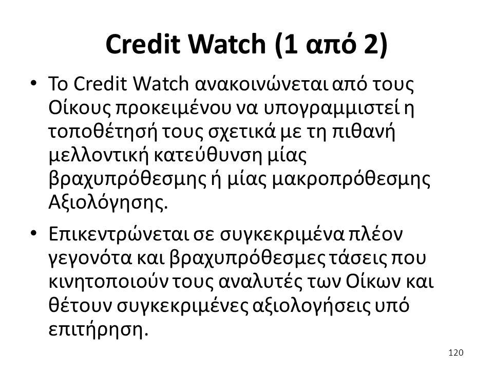 Credit Watch (1 από 2) Το Credit Watch ανακοινώνεται από τους Οίκους προκειμένου να υπογραμμιστεί η τοποθέτησή τους σχετικά με τη πιθανή μελλοντική κατεύθυνση μίας βραχυπρόθεσμης ή μίας μακροπρόθεσμης Αξιολόγησης.