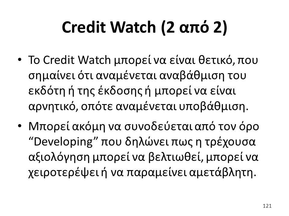 Credit Watch (2 από 2) To Credit Watch μπορεί να είναι θετικό, που σημαίνει ότι αναμένεται αναβάθμιση του εκδότη ή της έκδοσης ή μπορεί να είναι αρνητικό, οπότε αναμένεται υποβάθμιση.