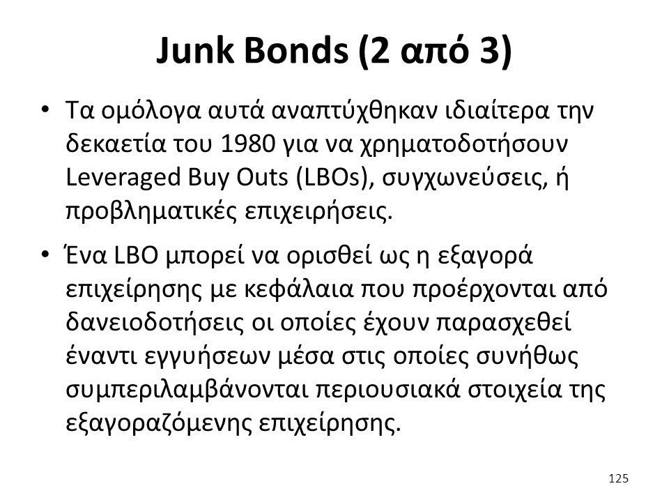 Junk Bonds (2 από 3) Τα ομόλογα αυτά αναπτύχθηκαν ιδιαίτερα την δεκαετία του 1980 για να χρηματοδοτήσουν Leveraged Buy Outs (LBOs), συγχωνεύσεις, ή προβληματικές επιχειρήσεις.