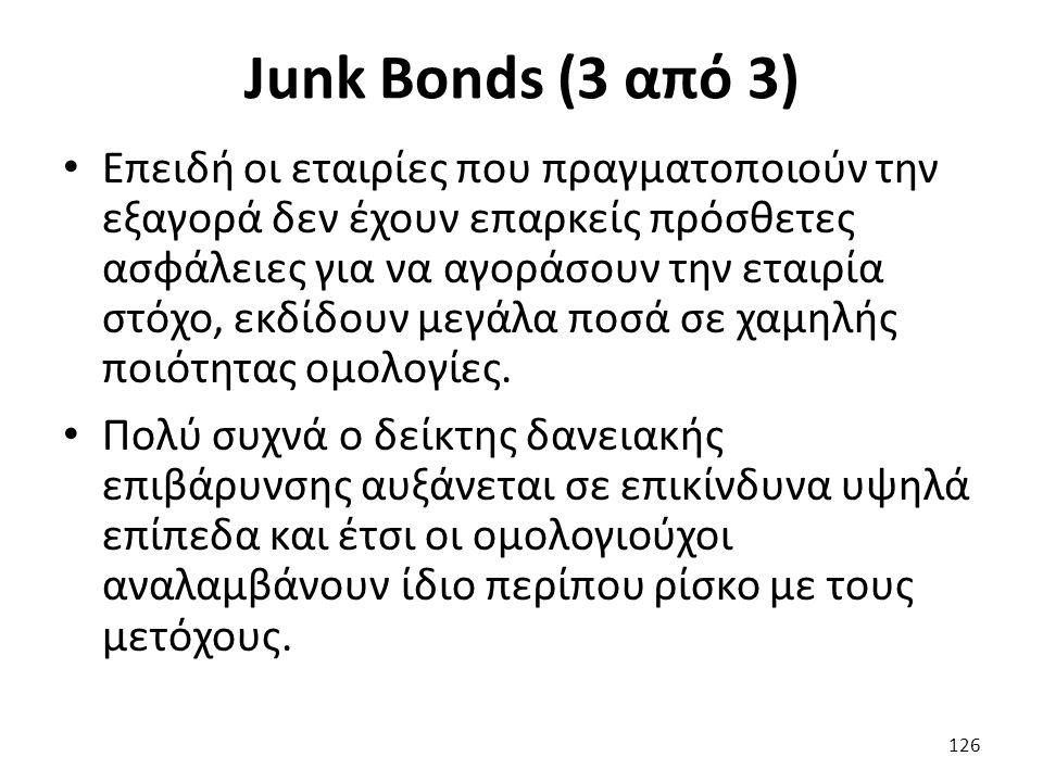 Junk Bonds (3 από 3) Επειδή οι εταιρίες που πραγματοποιούν την εξαγορά δεν έχουν επαρκείς πρόσθετες ασφάλειες για να αγοράσουν την εταιρία στόχο, εκδίδουν μεγάλα ποσά σε χαμηλής ποιότητας ομολογίες.