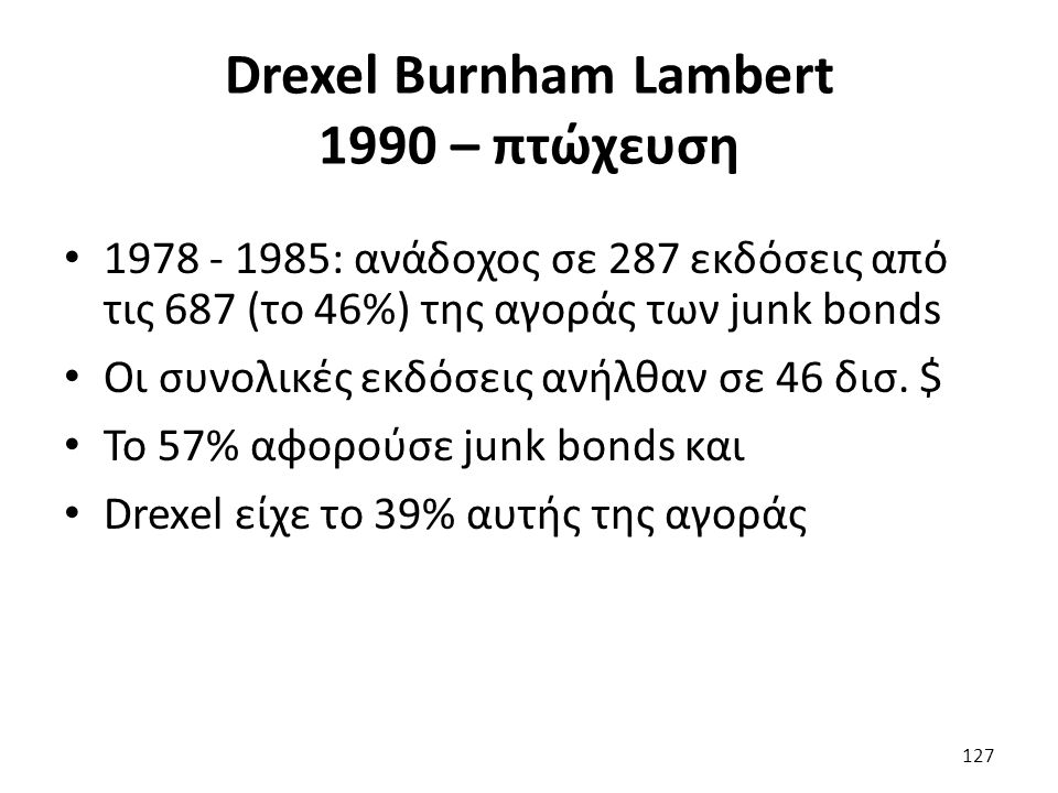 Drexel Burnham Lambert 1990 – πτώχευση 1978 - 1985: ανάδοχος σε 287 εκδόσεις από τις 687 (το 46%) της αγοράς των junk bonds Οι συνολικές εκδόσεις ανήλθαν σε 46 δισ.