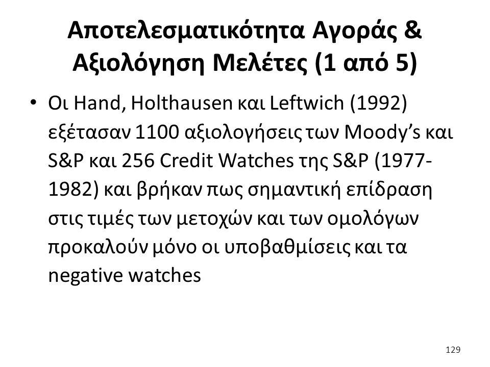 Αποτελεσματικότητα Αγοράς & Αξιολόγηση Μελέτες (1 από 5) Οι Hand, Holthausen και Leftwich (1992) εξέτασαν 1100 αξιολογήσεις των Moody's και S&P και 256 Credit Watches της S&P (1977- 1982) και βρήκαν πως σημαντική επίδραση στις τιμές των μετοχών και των ομολόγων προκαλούν μόνο οι υποβαθμίσεις και τα negative watches 129