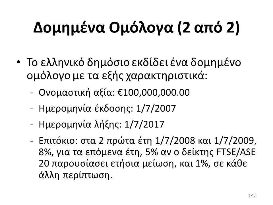 Δομημένα Ομόλογα (2 από 2) Το ελληνικό δημόσιο εκδίδει ένα δομημένο ομόλογο με τα εξής χαρακτηριστικά: -Ονομαστική αξία: €100,000,000.00 -Ημερομηνία έκδοσης: 1/7/2007 -Ημερομηνία λήξης: 1/7/2017 -Επιτόκιο: στα 2 πρώτα έτη 1/7/2008 και 1/7/2009, 8%, για τα επόμενα έτη, 5% αν ο δείκτης FTSE/ASE 20 παρουσίασει ετήσια μείωση, και 1%, σε κάθε άλλη περίπτωση.