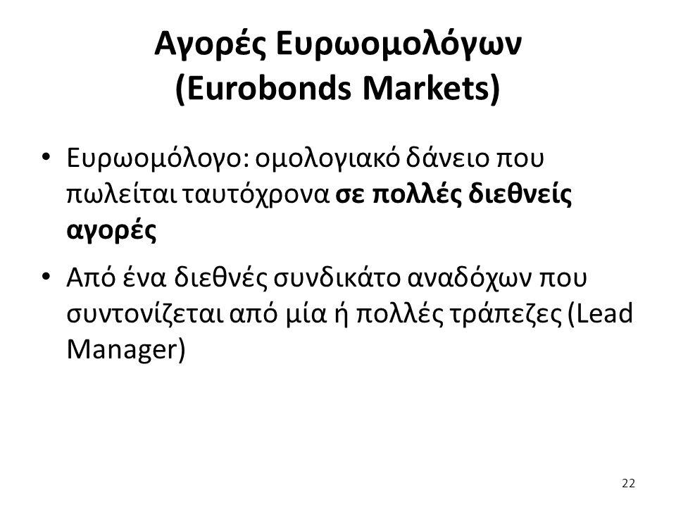 Αγορές Ευρωομολόγων (Eurobonds Markets) Ευρωομόλογο: ομολογιακό δάνειο που πωλείται ταυτόχρονα σε πολλές διεθνείς αγορές Από ένα διεθνές συνδικάτο αναδόχων που συντονίζεται από μία ή πολλές τράπεζες (Lead Manager) 22