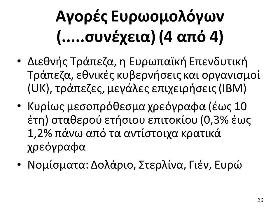 Αγορές Ευρωομολόγων (.....συνέχεια) (4 από 4) Διεθνής Τράπεζα, η Ευρωπαϊκή Επενδυτική Τράπεζα, εθνικές κυβερνήσεις και οργανισμοί (UK), τράπεζες, μεγάλες επιχειρήσεις (ΙΒΜ) Κυρίως μεσοπρόθεσμα χρεόγραφα (έως 10 έτη) σταθερού ετήσιου επιτοκίου (0,3% έως 1,2% πάνω από τα αντίστοιχα κρατικά χρεόγραφα Νομίσματα: Δολάριο, Στερλίνα, Γιέν, Ευρώ 26
