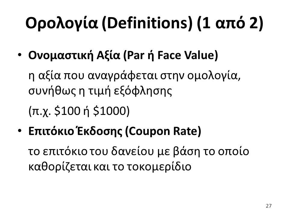 Ορολογία (Definitions) (1 από 2) Ονομαστική Αξία (Par ή Face Value) η αξία που αναγράφεται στην ομολογία, συνήθως η τιμή εξόφλησης (π.χ.