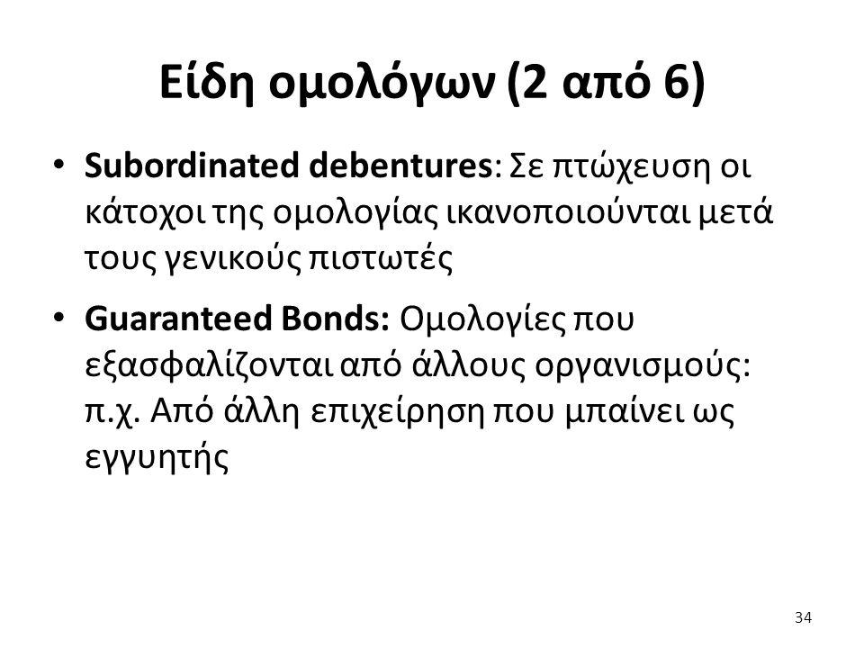 Είδη ομολόγων (2 από 6) Subordinated debentures: Σε πτώχευση οι κάτοχοι της ομολογίας ικανοποιούνται μετά τους γενικούς πιστωτές Guaranteed Bonds: Ομολογίες που εξασφαλίζονται από άλλους οργανισμούς: π.χ.