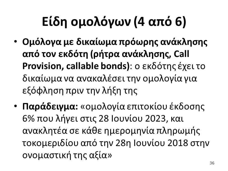 Είδη ομολόγων (4 από 6) Ομόλογα με δικαίωμα πρόωρης ανάκλησης από τον εκδότη (ρήτρα ανάκλησης, Call Provision, callable bonds): ο εκδότης έχει το δικαίωμα να ανακαλέσει την ομολογία για εξόφληση πριν την λήξη της Παράδειγμα: «ομολογία επιτοκίου έκδοσης 6% που λήγει στις 28 Ιουνίου 2023, και ανακλητέα σε κάθε ημερομηνία πληρωμής τοκομεριδίου από την 28η Ιουνίου 2018 στην ονομαστική της αξία» 36