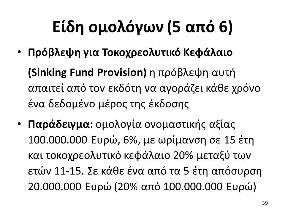 Είδη ομολόγων (5 από 6) Πρόβλεψη για Τοκοχρεολυτικό Κεφάλαιο (Sinking Fund Provision) η πρόβλεψη αυτή απαιτεί από τον εκδότη να αγοράζει κάθε χρόνο ένα δεδομένο μέρος της έκδοσης Παράδειγμα: ομολογία ονομαστικής αξίας 100.000.000 Ευρώ, 6%, με ωρίμανση σε 15 έτη και τοκοχρεολυτικό κεφάλαιο 20% μεταξύ των ετών 11-15.