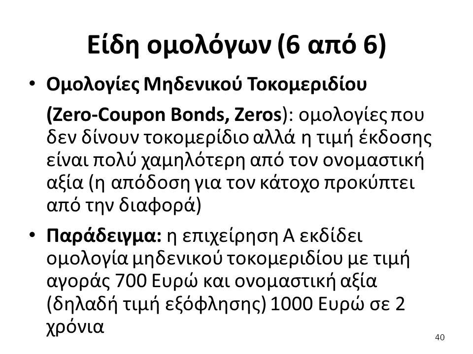 Είδη ομολόγων (6 από 6) Ομολογίες Μηδενικού Τοκομεριδίου (Zero-Coupon Bonds, Zeros): ομολογίες που δεν δίνουν τοκομερίδιο αλλά η τιμή έκδοσης είναι πολύ χαμηλότερη από τον ονομαστική αξία (η απόδοση για τον κάτοχο προκύπτει από την διαφορά) Παράδειγμα: η επιχείρηση Α εκδίδει ομολογία μηδενικού τοκομεριδίου με τιμή αγοράς 700 Ευρώ και ονομαστική αξία (δηλαδή τιμή εξόφλησης) 1000 Ευρώ σε 2 χρόνια 40