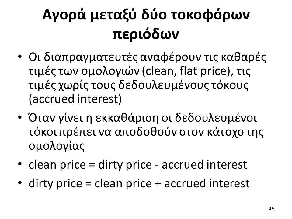 Αγορά μεταξύ δύο τοκοφόρων περιόδων Οι διαπραγματευτές αναφέρουν τις καθαρές τιμές των ομολογιών (clean, flat price), τις τιμές χωρίς τους δεδουλευμένους τόκους (accrued interest) Όταν γίνει η εκκαθάριση οι δεδουλευμένοι τόκοι πρέπει να αποδοθούν στον κάτοχο της ομολογίας clean price = dirty price - accrued interest dirty price = clean price + accrued interest 45