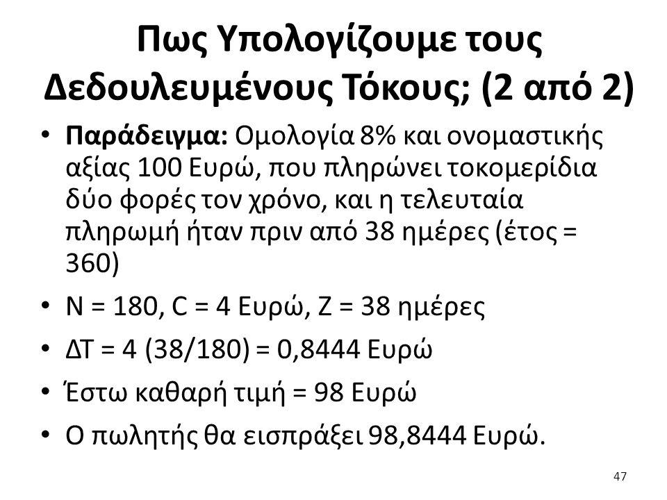 Πως Υπολογίζουμε τους Δεδουλευμένους Τόκους; (2 από 2) Παράδειγμα: Ομολογία 8% και ονομαστικής αξίας 100 Ευρώ, που πληρώνει τοκομερίδια δύο φορές τον χρόνο, και η τελευταία πληρωμή ήταν πριν από 38 ημέρες (έτος = 360) N = 180, C = 4 Ευρώ, Z = 38 ημέρες ΔΤ = 4 (38/180) = 0,8444 Ευρώ Έστω καθαρή τιμή = 98 Ευρώ Ο πωλητής θα εισπράξει 98,8444 Ευρώ.