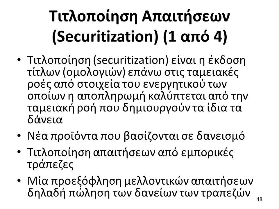 Τιτλοποίηση Απαιτήσεων (Securitization) (1 από 4) Τιτλοποίηση (securitization) είναι η έκδοση τίτλων (ομολογιών) επάνω στις ταμειακές ροές από στοιχεία του ενεργητικού των οποίων η αποπληρωμή καλύπτεται από την ταμειακή ροή που δημιουργούν τα ίδια τα δάνεια Νέα προϊόντα που βασίζονται σε δανεισμό Τιτλοποίηση απαιτήσεων από εμπορικές τράπεζες Μία προεξόφληση μελλοντικών απαιτήσεων δηλαδή πώληση των δανείων των τραπεζών 48