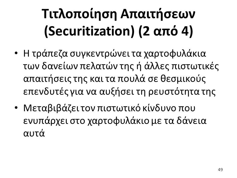 Τιτλοποίηση Απαιτήσεων (Securitization) (2 από 4) Η τράπεζα συγκεντρώνει τα χαρτοφυλάκια των δανείων πελατών της ή άλλες πιστωτικές απαιτήσεις της και τα πουλά σε θεσμικούς επενδυτές για να αυξήσει τη ρευστότητα της Μεταβιβάζει τον πιστωτικό κίνδυνο που ενυπάρχει στο χαρτοφυλάκιο με τα δάνεια αυτά 49