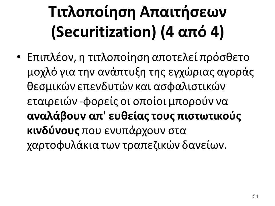 Τιτλοποίηση Απαιτήσεων (Securitization) (4 από 4) Επιπλέον, η τιτλοποίηση αποτελεί πρόσθετο μοχλό για την ανάπτυξη της εγχώριας αγοράς θεσμικών επενδυτών και ασφαλιστικών εταιρειών -φορείς οι οποίοι μπορούν να αναλάβουν απ ευθείας τους πιστωτικούς κινδύνους που ενυπάρχουν στα χαρτοφυλάκια των τραπεζικών δανείων.