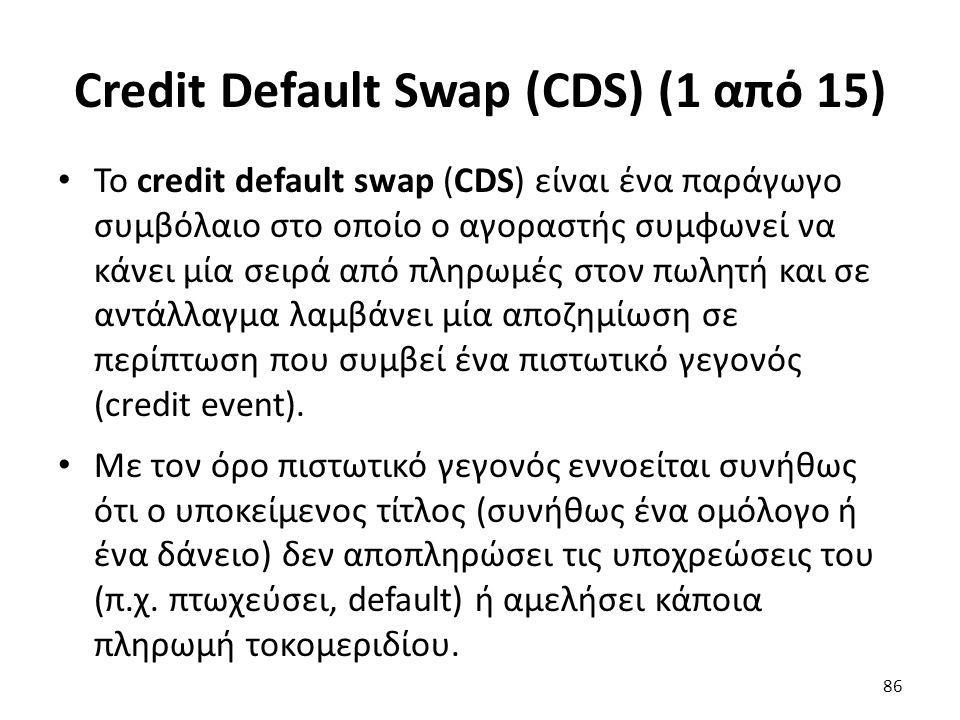 Credit Default Swap (CDS) (1 από 15) Το credit default swap (CDS) είναι ένα παράγωγο συμβόλαιο στο οποίο ο αγοραστής συμφωνεί να κάνει μία σειρά από πληρωμές στον πωλητή και σε αντάλλαγμα λαμβάνει μία αποζημίωση σε περίπτωση που συμβεί ένα πιστωτικό γεγονός (credit event).