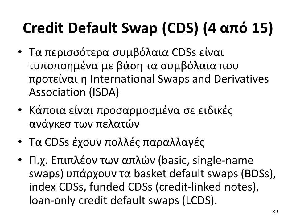 Credit Default Swap (CDS) (4 από 15) Τα περισσότερα συμβόλαια CDSs είναι τυποποημένα με βάση τα συμβόλαια που προτείναι η International Swaps and Derivatives Association (ISDA) Κάποια είναι προσαρμοσμένα σε ειδικές ανάγκεσ των πελατών Τα CDSs έχουν πολλές παραλλαγές Π.χ.