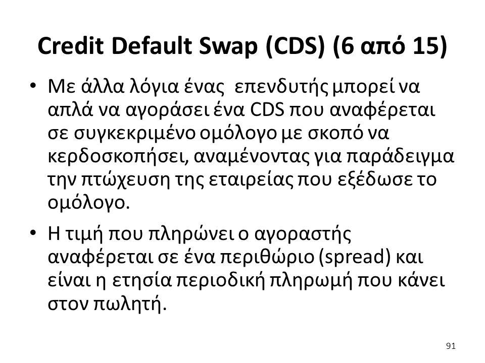 Credit Default Swap (CDS) (6 από 15) Με άλλα λόγια ένας επενδυτής μπορεί να απλά να αγοράσει ένα CDS που αναφέρεται σε συγκεκριμένο ομόλογο με σκοπό να κερδοσκοπήσει, αναμένοντας για παράδειγμα την πτώχευση της εταιρείας που εξέδωσε το ομόλογο.