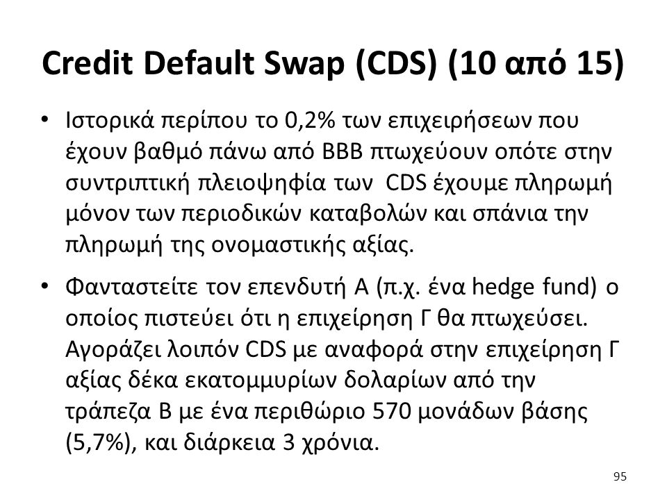Credit Default Swap (CDS) (10 από 15) Ιστορικά περίπου το 0,2% των επιχειρήσεων που έχουν βαθμό πάνω από ΒΒΒ πτωχεύουν οπότε στην συντριπτική πλειοψηφία των CDS έχουμε πληρωμή μόνον των περιοδικών καταβολών και σπάνια την πληρωμή της ονομαστικής αξίας.