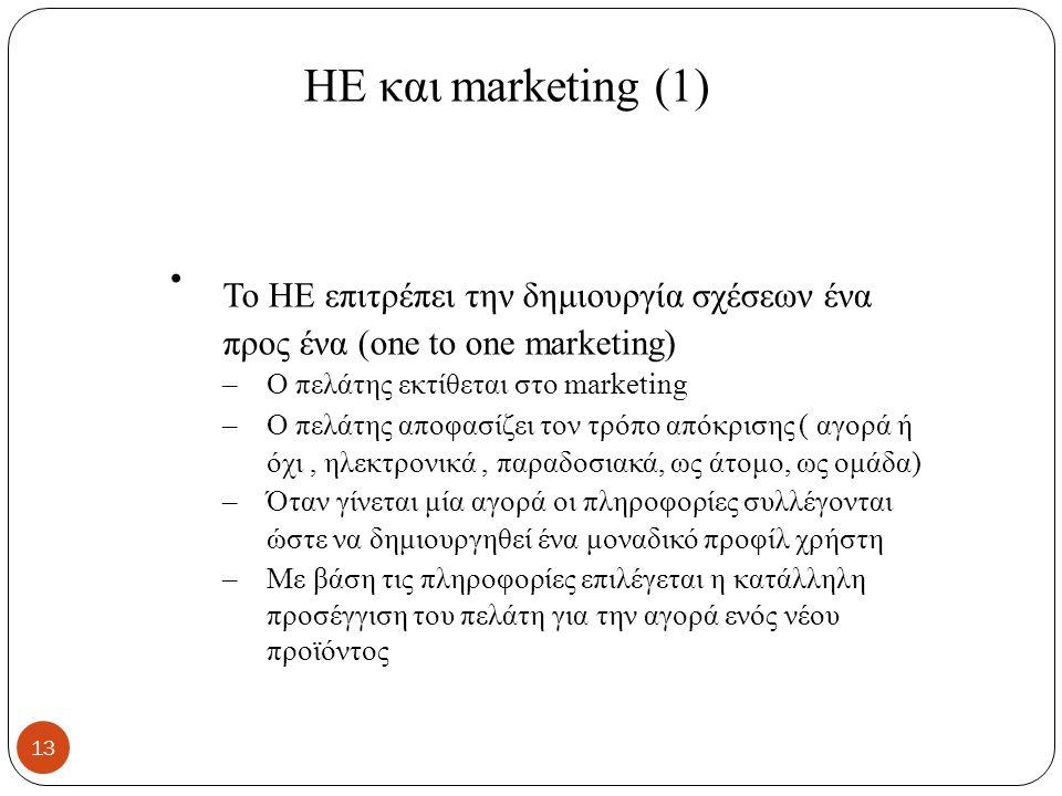 ΗΕ και marketing (1) To HE επιτρέπει την δημιουργία σχέσεων ένα προς ένα (one to one marketing) – Ο πελάτης εκτίθεται στο marketing – Ο πελάτης αποφασίζει τον τρόπο απόκρισης ( αγορά ή όχι, ηλεκτρονικά, παραδοσιακά, ως άτομο, ως ομάδα) – Όταν γίνεται μία αγορά οι πληροφορίες συλλέγονται ώστε να δημιουργηθεί ένα μοναδικό προφίλ χρήστη – Με βάση τις πληροφορίες επιλέγεται η κατάλληλη προσέγγιση του πελάτη για την αγορά ενός νέου προϊόντος 13