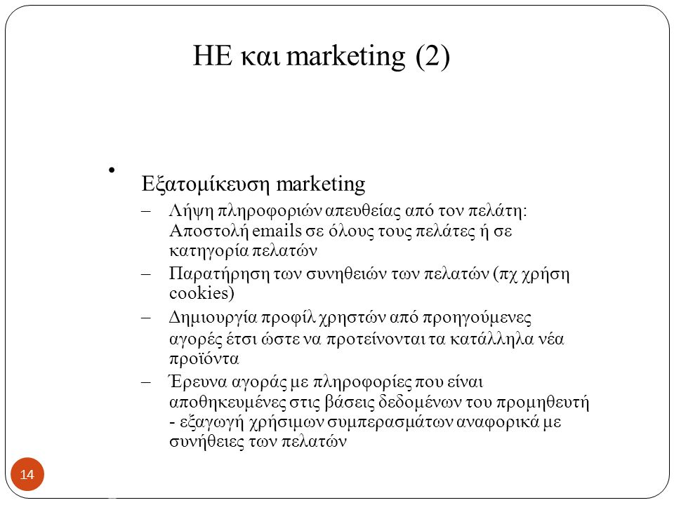 ΗΕ και marketing (2) Εξατομίκευση marketing – Λήψη πληροφοριών απευθείας από τον πελάτη: Αποστολή emails σε όλους τους πελάτες ή σε κατηγορία πελατών – Παρατήρηση των συνηθειών των πελατών (πχ χρήση cookies) – Δημιουργία προφίλ χρηστών από προηγούμενες αγορές έτσι ώστε να προτείνονται τα κατάλληλα νέα προϊόντα – Έρευνα αγοράς με πληροφορίες που είναι αποθηκευμένες στις βάσεις δεδομένων του προμηθευτή - εξαγωγή χρήσιμων συμπερασμάτων αναφορικά με συνήθειες των πελατών 14