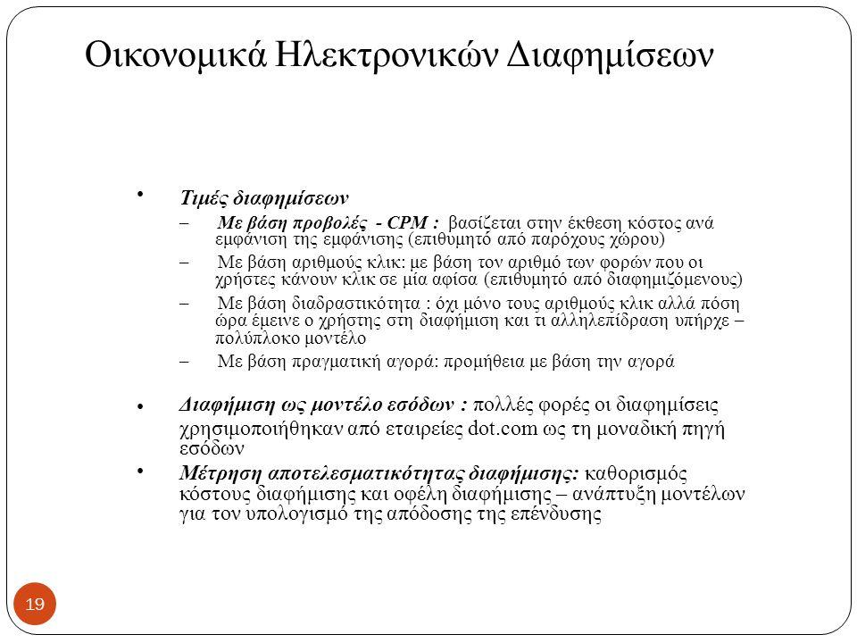 Οικονομικά Ηλεκτρονικών Διαφημίσεων Τιμές διαφημίσεων – Με βάση προβολές - CPM : βασίζεται στην έκθεση κόστος ανά εμφάνιση της εμφάνισης (επιθυμητό από παρόχους χώρου) – Με βάση αριθμούς κλικ: με βάση τον αριθμό των φορών που οι χρήστες κάνουν κλικ σε μία αφίσα (επιθυμητό από διαφημιζόμενους) – Με βάση διαδραστικότητα : όχι μόνο τους αριθμούς κλικ αλλά πόση ώρα έμεινε ο χρήστης στη διαφήμιση και τι αλληλεπίδραση υπήρχε – πολύπλοκο μοντέλο – Με βάση πραγματική αγορά: προμήθεια με βάση την αγορά Διαφήμιση ως μοντέλο εσόδων : πολλές φορές οι διαφημίσεις χρησιμοποιήθηκαν από εταιρείες dot.com ως τη μοναδική πηγή εσόδων Μέτρηση αποτελεσματικότητας διαφήμισης: καθορισμός κόστους διαφήμισης και οφέλη διαφήμισης – ανάπτυξη μοντέλων για τον υπολογισμό της απόδοσης της επένδυσης 19