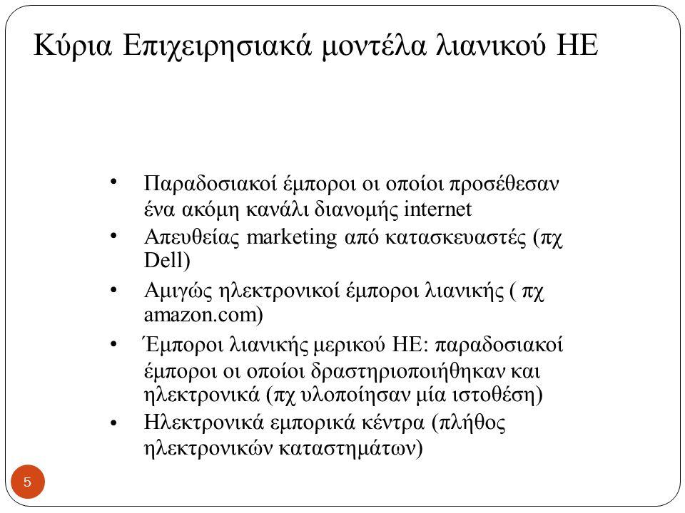 Κύρια Επιχειρησιακά μοντέλα λιανικού ΗΕ Παραδοσιακοί έμποροι οι οποίοι προσέθεσαν ένα ακόμη κανάλι διανομής internet Απευθείας marketing από κατασκευαστές (πχ Dell) Αμιγώς ηλεκτρονικοί έμποροι λιανικής ( πχ amazon.com) Έμποροι λιανικής μερικού ΗΕ: παραδοσιακοί έμποροι οι οποίοι δραστηριοποιήθηκαν και ηλεκτρονικά (πχ υλοποίησαν μία ιστοθέση) Ηλεκτρονικά εμπορικά κέντρα (πλήθος ηλεκτρονικών καταστημάτων) 5