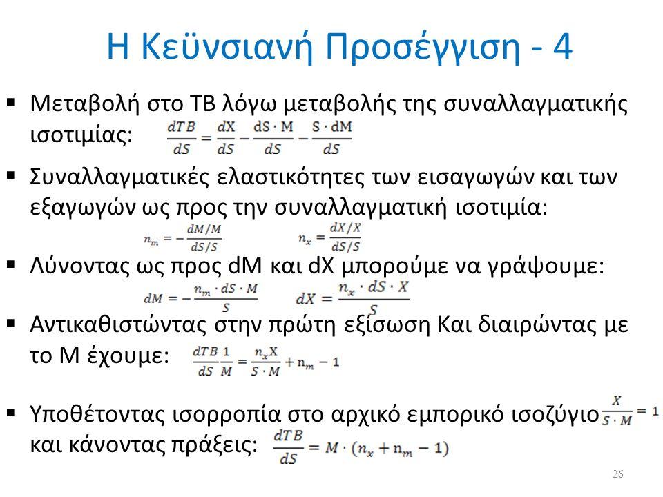 Η Κεϋνσιανή Προσέγγιση - 4  Μεταβολή στο ΤΒ λόγω μεταβολής της συναλλαγματικής ισοτιμίας:  Συναλλαγματικές ελαστικότητες των εισαγωγών και των εξαγωγών ως προς την συναλλαγματική ισοτιμία:  Λύνοντας ως προς dM και dX μπορούμε να γράψουμε:  Αντικαθιστώντας στην πρώτη εξίσωση Και διαιρώντας με το Μ έχουμε:  Υποθέτοντας ισορροπία στο αρχικό εμπορικό ισοζύγιο και κάνοντας πράξεις: 26
