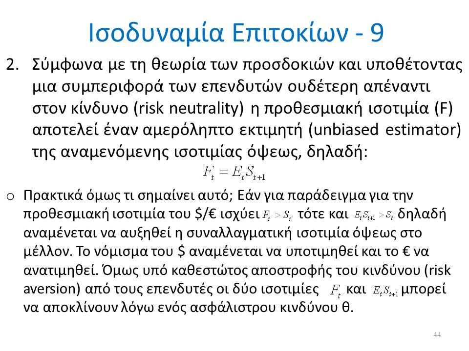 Ισοδυναμία Επιτοκίων - 9 2.Σύμφωνα με τη θεωρία των προσδοκιών και υποθέτοντας μια συμπεριφορά των επενδυτών ουδέτερη απέναντι στον κίνδυνο (risk neutrality) η προθεσμιακή ισοτιμία (F) αποτελεί έναν αμερόληπτο εκτιμητή (unbiased estimator) της αναμενόμενης ισοτιμίας όψεως, δηλαδή: o Πρακτικά όμως τι σημαίνει αυτό; Εάν για παράδειγμα για την προθεσμιακή ισοτιμία του $/€ ισχύει τότε και δηλαδή αναμένεται να αυξηθεί η συναλλαγματική ισοτιμία όψεως στο μέλλον.