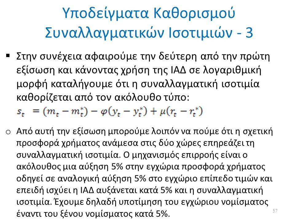 Υποδείγματα Καθορισμού Συναλλαγματικών Ισοτιμιών - 3  Στην συνέχεια αφαιρούμε την δεύτερη από την πρώτη εξίσωση και κάνοντας χρήση της ΙΑΔ σε λογαριθμική μορφή καταλήγουμε ότι η συναλλαγματική ισοτιμία καθορίζεται από τον ακόλουθο τύπο: o Από αυτή την εξίσωση μπορούμε λοιπόν να πούμε ότι η σχετική προσφορά χρήματος ανάμεσα στις δύο χώρες επηρεάζει τη συναλλαγματική ισοτιμία.