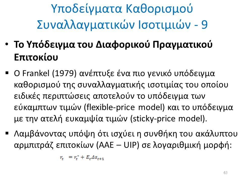 Υποδείγματα Καθορισμού Συναλλαγματικών Ισοτιμιών - 9 Το Υπόδειγμα του Διαφορικού Πραγματικού Επιτοκίου  Ο Frankel (1979) ανέπτυξε ένα πιο γενικό υπόδειγμα καθορισμού της συναλλαγματικής ισοτιμίας του οποίου ειδικές περιπτώσεις αποτελούν το υπόδειγμα των εύκαμπτων τιμών (flexible-price model) και το υπόδειγμα με την ατελή ευκαμψία τιμών (sticky-price model).
