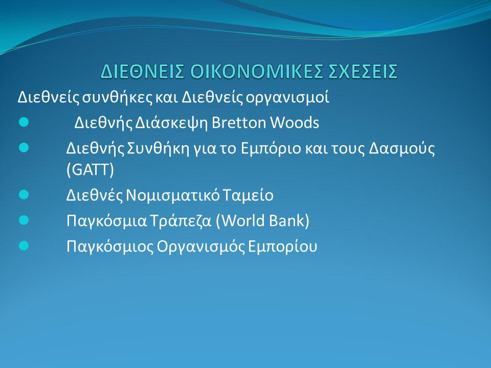 Διεθνείς συνθήκες και Διεθνείς οργανισμοί Διεθνής Διάσκεψη Bretton Woods Διεθνής Συνθήκη για το Εμπόριο και τους Δασμούς (GATT) Διεθνές Νομισματικό Ταμείο Παγκόσμια Τράπεζα (World Bank) Παγκόσμιος Οργανισμός Εμπορίου