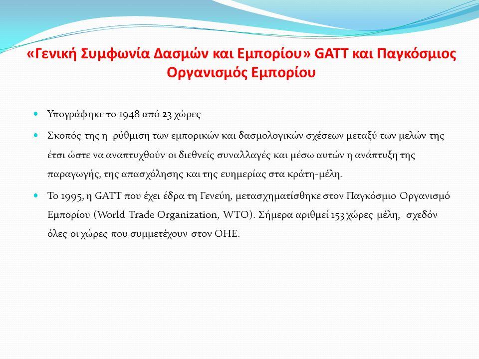 «Γενική Συμφωνία Δασμών και Εμπορίου» GATT και Παγκόσμιος Οργανισμός Εμπορίου Υπογράφηκε το 1948 από 23 χώρες Σκοπός της η ρύθμιση των εμπορικών και δασμολογικών σχέσεων μεταξύ των μελών της έτσι ώστε να αναπτυχθούν οι διεθνείς συναλλαγές και μέσω αυτών η ανάπτυξη της παραγωγής, της απασχόλησης και της ευημερίας στα κράτη-μέλη.