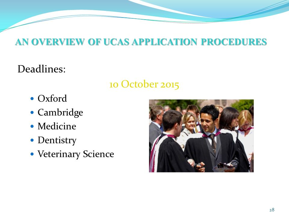 AN OVERVIEW OF UCAS APPLICATION PROCEDURES Deadlines: 10 October 2015 Oxford Cambridge Medicine Dentistry Veterinary Science 28