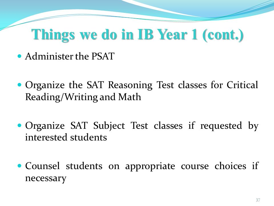 Things we do in IB Year 1 (cont.) Administer the PSAT Organize the SAT Reasoning Test classes for Critical Reading/Writing and Math Organize SAT Subject Test classes if requested by interested students Counsel students on appropriate course choices if necessary 37