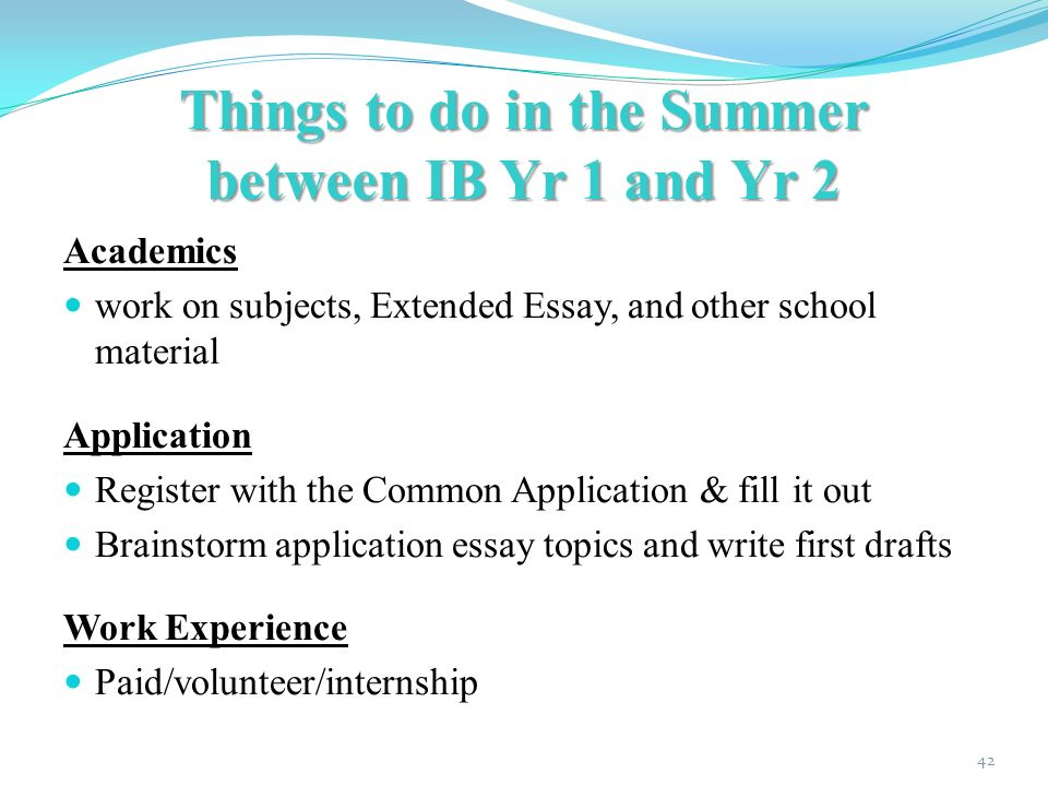 Things to do in the Summer between IB Yr 1 and Yr 2 Academics work on subjects, Extended Essay, and other school material Application Register with the Common Application & fill it out Brainstorm application essay topics and write first drafts Work Experience Paid/volunteer/internship 42