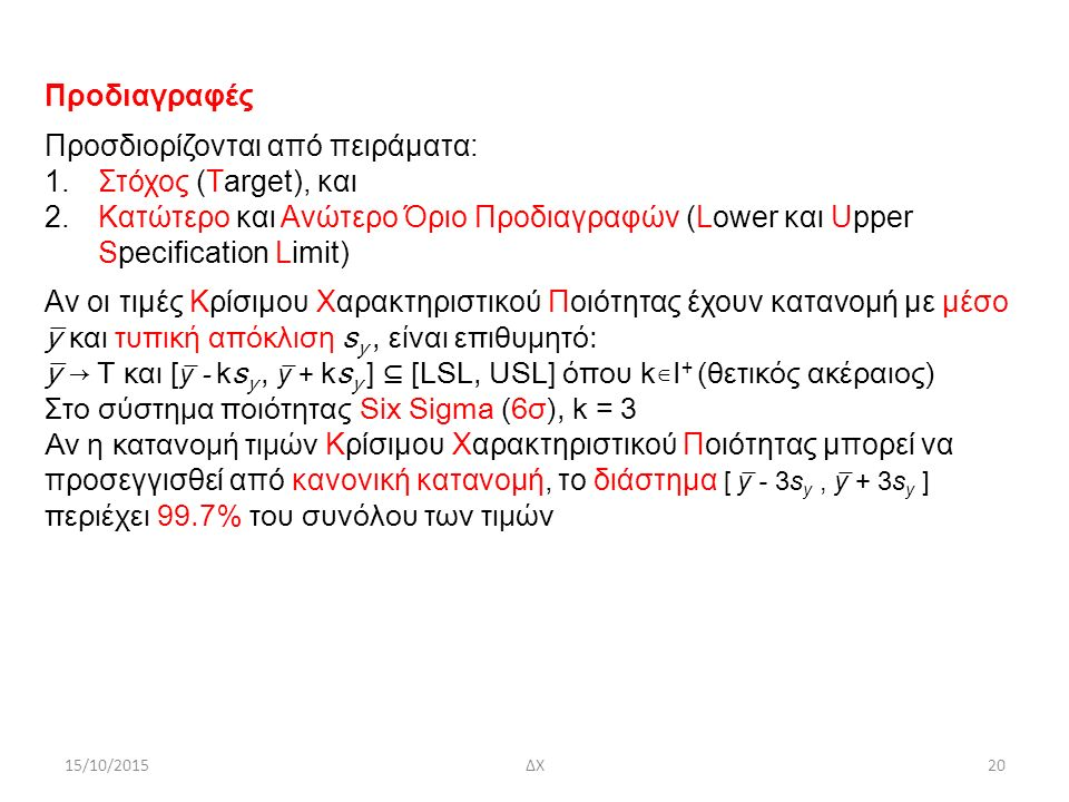 15/10/2015ΔΧ20 Προδιαγραφές Προσδιορίζονται από πειράματα: 1.Στόχος (Τarget), και 2.Κατώτερο και Ανώτερο Όριο Προδιαγραφών (Lower και Upper Specification Limit) Aν οι τιμές Κρίσιμου Χαρακτηριστικού Ποιότητας έχουν κατανομή με μέσο y̅ και τυπική απόκλιση s y, είναι επιθυμητό: y̅ → Τ και [ y ̅ - ks y, y ̅ + ks y ] ⊆ [LSL, USL] όπου k∊I + (θετικός ακέραιος) Στο σύστημα ποιότητας Six Sigma (6σ), k = 3 Aν η κατανομή τιμών Κρίσιμου Χαρακτηριστικού Ποιότητας μπορεί να προσεγγισθεί από κανονική κατανομή, το διάστημα [ y ̅ - 3s y, y ̅ + 3s y ] περιέχει 99.7% του συνόλου των τιμών
