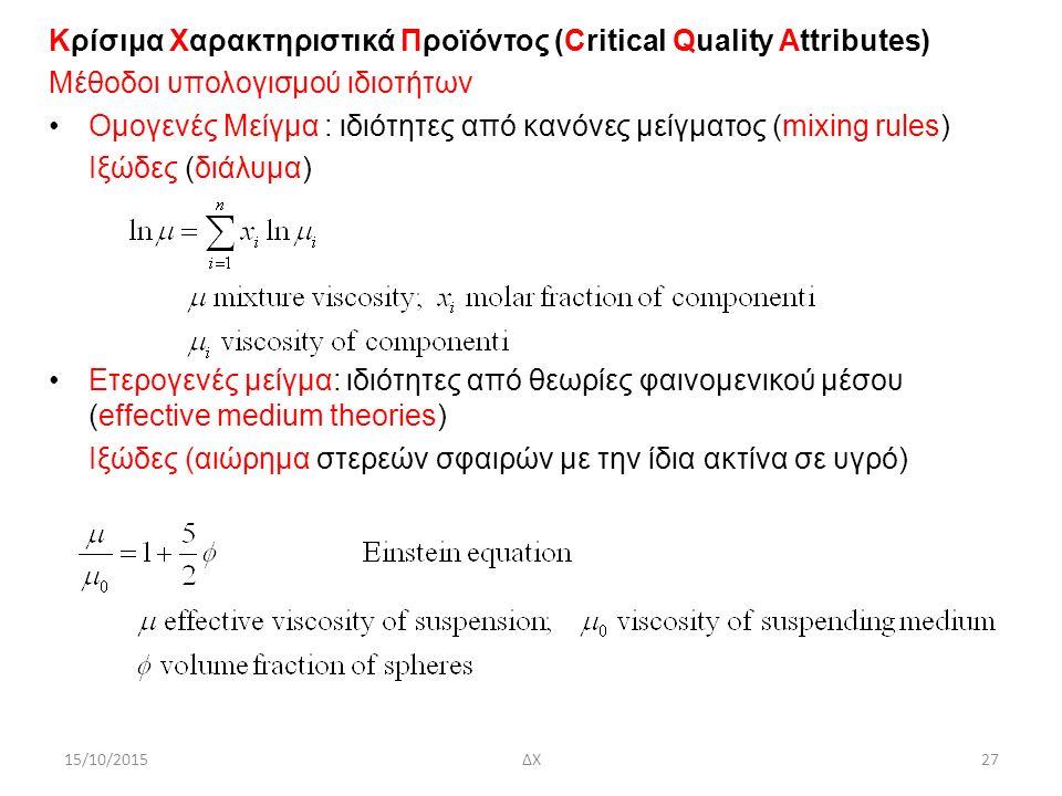 15/10/2015ΔΧ27 Κρίσιμα Χαρακτηριστικά Προϊόντος (Critical Quality Attributes) Μέθοδοι υπολογισμού ιδιοτήτων Ομογενές Μείγμα : ιδιότητες από κανόνες μείγματος (mixing rules) Ιξώδες (διάλυμα) Ετερογενές μείγμα: ιδιότητες από θεωρίες φαινομενικού μέσου (effective medium theories) Ιξώδες (αιώρημα στερεών σφαιρών με την ίδια ακτίνα σε υγρό)