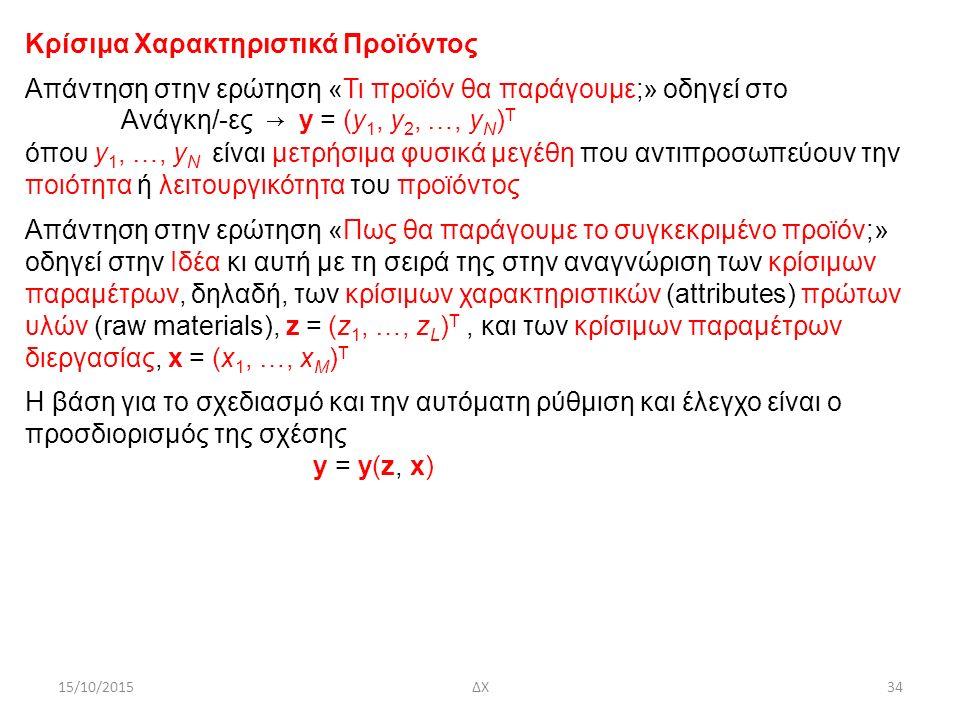 15/10/2015ΔΧ34 Κρίσιμα Χαρακτηριστικά Προϊόντος Απάντηση στην ερώτηση «Τι προϊόν θα παράγουμε;» οδηγεί στο Ανάγκη/-ες → y = (y 1, y 2, …, y N ) Τ όπου y 1, …, y N είναι μετρήσιμα φυσικά μεγέθη που αντιπροσωπεύουν την ποιότητα ή λειτουργικότητα του προϊόντος Απάντηση στην ερώτηση «Πως θα παράγουμε το συγκεκριμένο προϊόν;» οδηγεί στην Ιδέα κι αυτή με τη σειρά της στην αναγνώριση των κρίσιμων παραμέτρων, δηλαδή, των κρίσιμων χαρακτηριστικών (attributes) πρώτων υλών (raw materials), z = (z 1, …, z L ) Τ, και των κρίσιμων παραμέτρων διεργασίας, x = (x 1, …, x M ) Τ H βάση για το σχεδιασμό και την αυτόματη ρύθμιση και έλεγχο είναι ο προσδιορισμός της σχέσης y = y(z, x)
