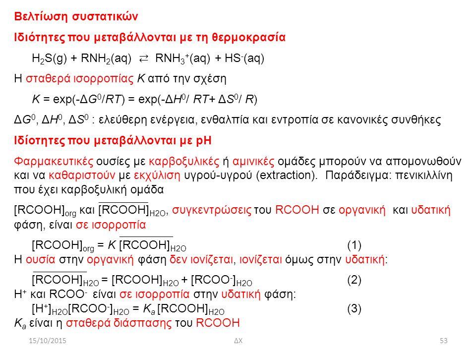 15/10/2015ΔΧ53 Βελτίωση συστατικών Ιδιότητες που μεταβάλλονται με τη θερμοκρασία H 2 S(g) + RNH 2 (aq) ⇄ RNH 3 + (aq) + HS - (aq) Η σταθερά ισορροπίας Κ από την σχέση K = exp(-ΔG 0 /RT) = exp(-ΔH 0 / RT+ ΔS 0 / R) ΔG 0, ΔH 0, ΔS 0 : ελεύθερη ενέργεια, ενθαλπία και εντροπία σε κανονικές συνθήκες Ιδίοτητες που μεταβάλλονται με pH Φαρμακευτικές ουσίες με καρβοξυλικές ή αμινικές ομάδες μπορούν να απομονωθούν και να καθαριστούν με εκχύλιση υγρού-υγρού (extraction).